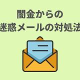 【闇金からの迷惑メールが止まらない?】パターン別の対処法を大公開!